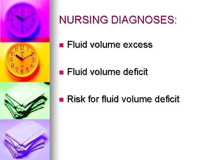 NURSING DIAGNOSES: n Fluid volume excess n Fluid volume deficit n Risk for fluid