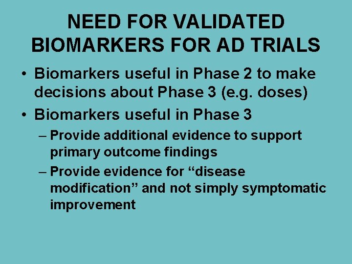 NEED FOR VALIDATED BIOMARKERS FOR AD TRIALS • Biomarkers useful in Phase 2 to