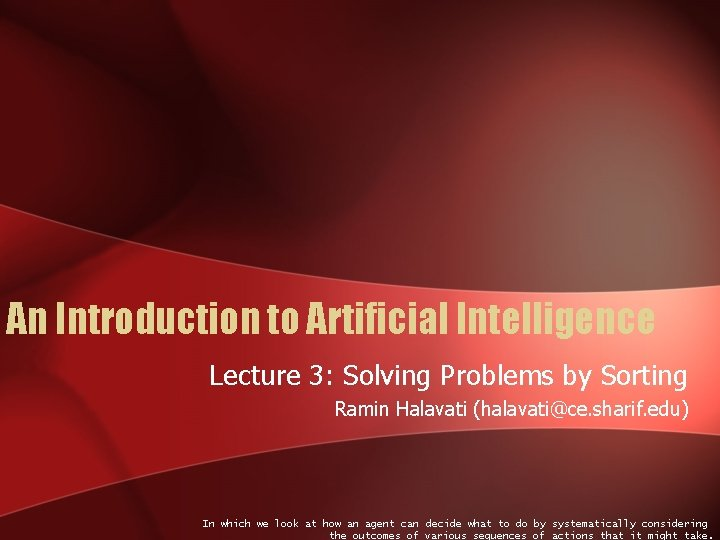 An Introduction to Artificial Intelligence Lecture 3: Solving Problems by Sorting Ramin Halavati (halavati@ce.