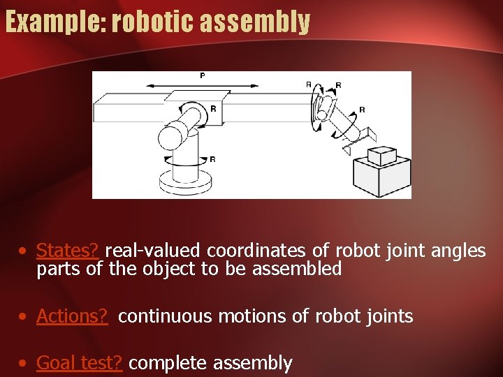 Example: robotic assembly • States? real-valued coordinates of robot joint angles parts of the