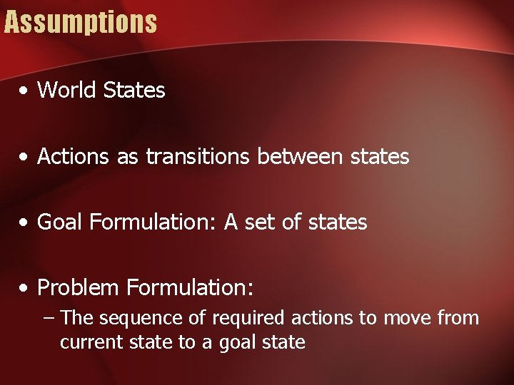 Assumptions • World States • Actions as transitions between states • Goal Formulation: A