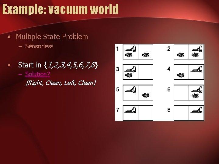 Example: vacuum world • Multiple State Problem – Sensorless • Start in {1, 2,