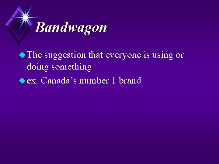 Bandwagon u The suggestion that everyone is using or doing something u ex. Canada's