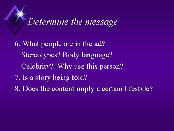 Determine the message 6. What people are in the ad? Stereotypes? Body language? Celebrity?