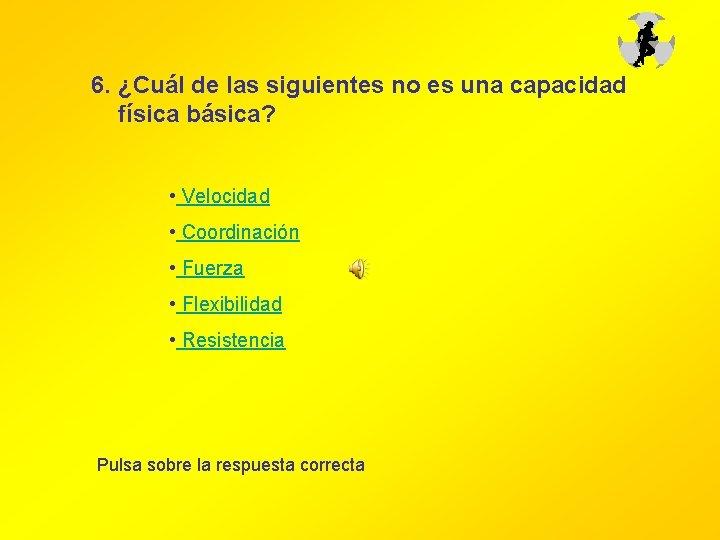 6. ¿Cuál de las siguientes no es una capacidad física básica? • Velocidad •