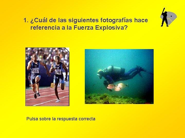 1. ¿Cuál de las siguientes fotografías hace referencia a la Fuerza Explosiva? Pulsa sobre
