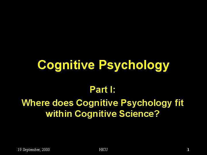 Cognitive Psychology Part I: Where does Cognitive Psychology fit within Cognitive Science? 19 September,