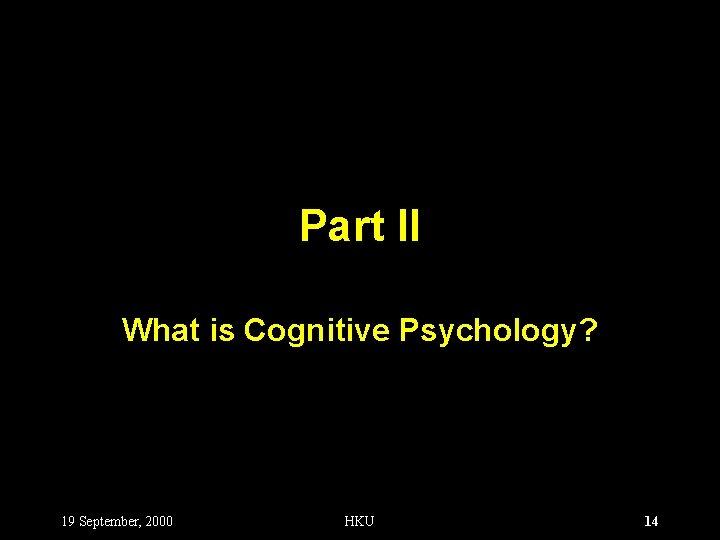 Part II What is Cognitive Psychology? 19 September, 2000 HKU 14