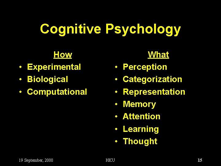 Cognitive Psychology How • Experimental • Biological • Computational 19 September, 2000 • •