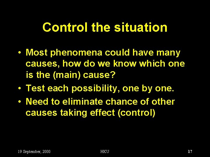 Control the situation • Most phenomena could have many causes, how do we know