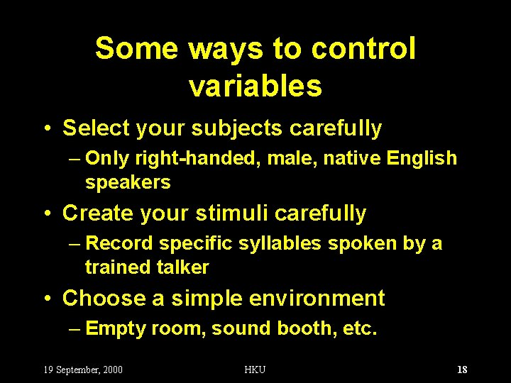 Some ways to control variables • Select your subjects carefully – Only right-handed, male,
