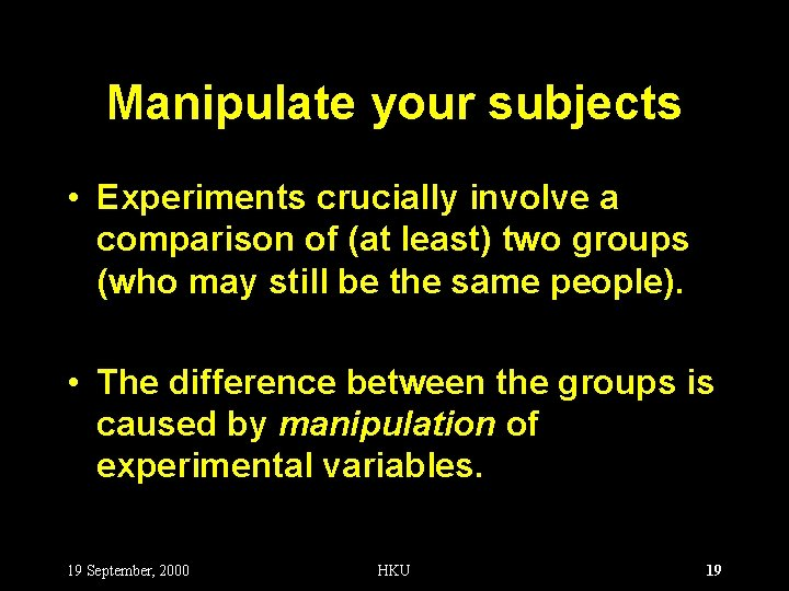 Manipulate your subjects • Experiments crucially involve a comparison of (at least) two groups