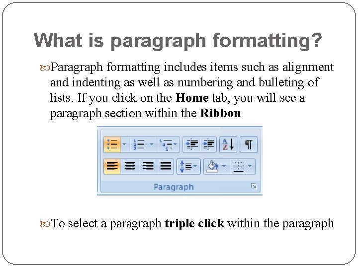 What is paragraph formatting? Paragraph formatting includes items such as alignment and indenting as