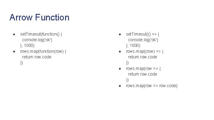 Arrow Function ● ● set. Timeout(function() { console. log('ok') }, 1000) rows. map(function(row) {