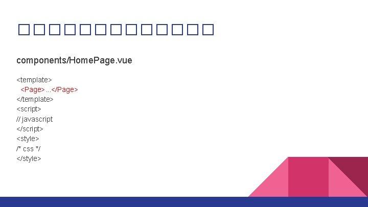������� components/Home. Page. vue <template> <Page>. . . </Page> </template> <script> // javascript </script>