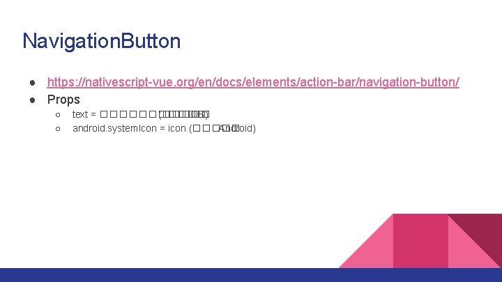 Navigation. Button ● https: //nativescript-vue. org/en/docs/elements/action-bar/navigation-button/ ● Props ○ ○ text = ������ (�����