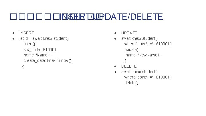 ������ INSERT/UPDATE/DELETE ● ● INSERT let id = await knex('student'). insert({ std_code: '610001', name: