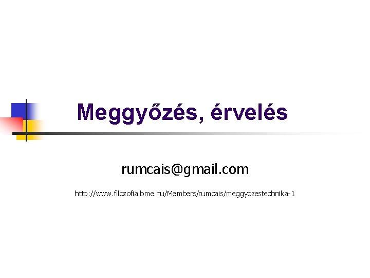 Meggyőzés, érvelés rumcais@gmail. com http: //www. filozofia. bme. hu/Members/rumcais/meggyozestechnika-1