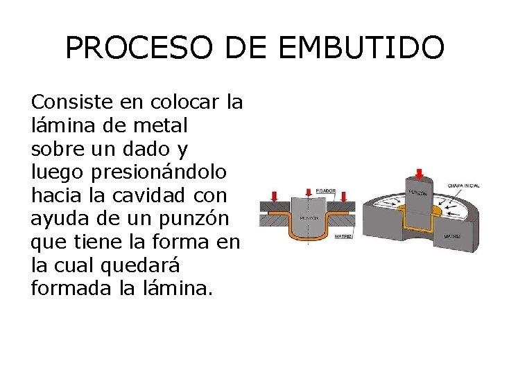 PROCESO DE EMBUTIDO Consiste en colocar la lámina de metal sobre un dado y