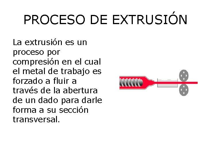 PROCESO DE EXTRUSIÓN La extrusión es un proceso por compresión en el cual el