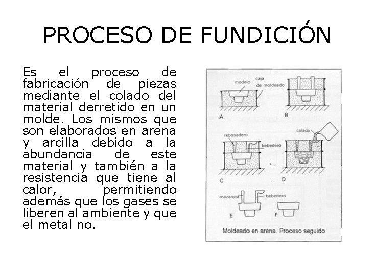 PROCESO DE FUNDICIÓN Es el proceso de fabricación de piezas mediante el colado del