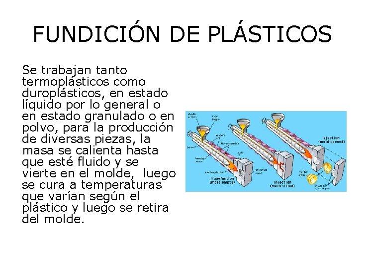 FUNDICIÓN DE PLÁSTICOS Se trabajan tanto termoplásticos como duroplásticos, en estado líquido por lo