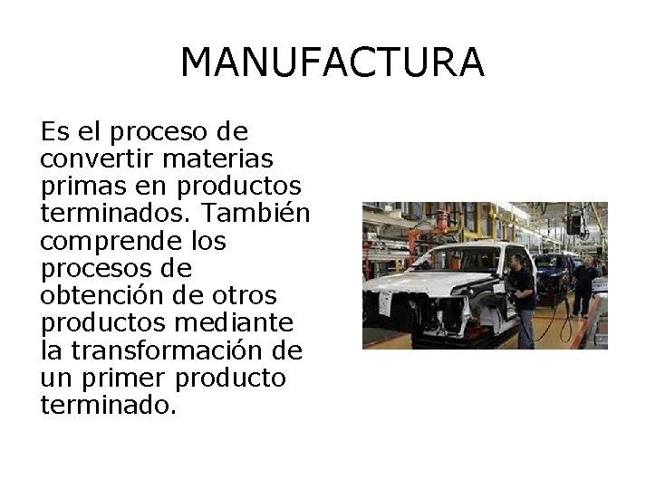 MANUFACTURA Es el proceso de convertir materias primas en productos terminados. También comprende los