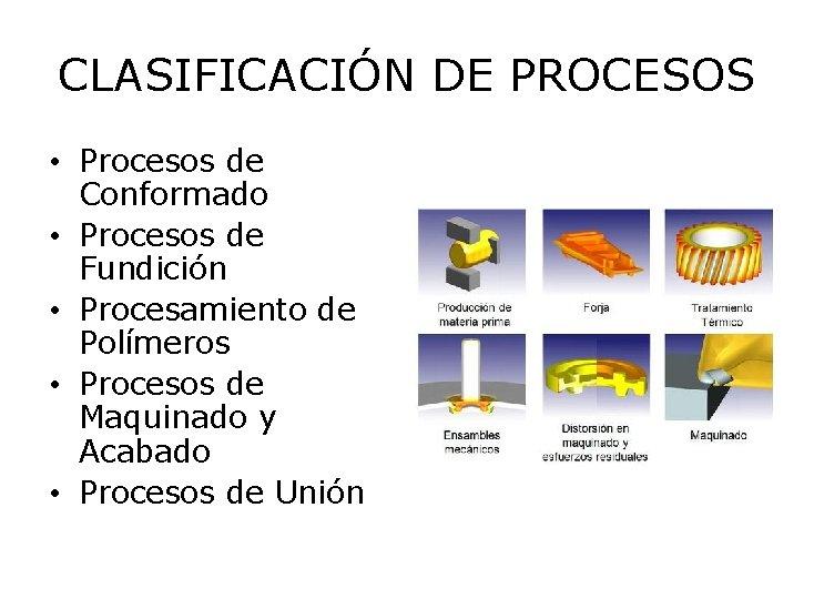 CLASIFICACIÓN DE PROCESOS • Procesos de Conformado • Procesos de Fundición • Procesamiento de