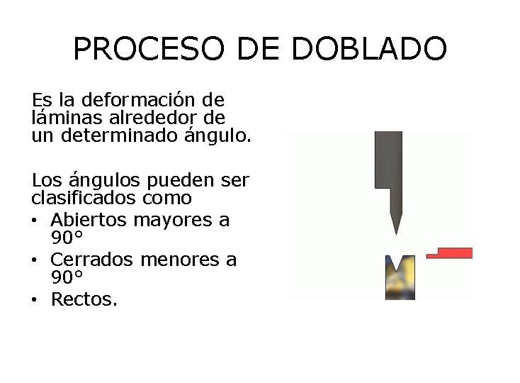 PROCESO DE DOBLADO Es la deformación de láminas alrededor de un determinado ángulo. Los