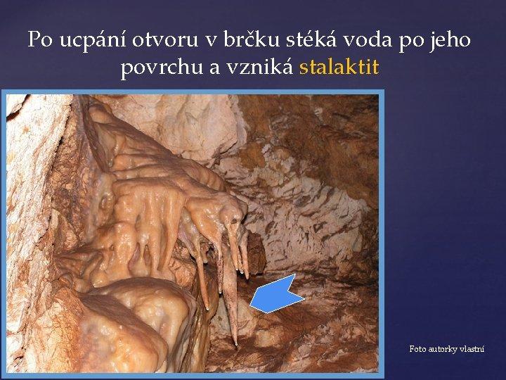 Po ucpání otvoru v brčku stéká voda po jeho povrchu a vzniká stalaktit Foto