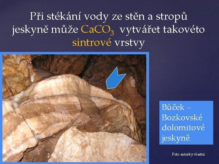Při stékání vody ze stěn a stropů jeskyně může Ca. CO 3 vytvářet takovéto