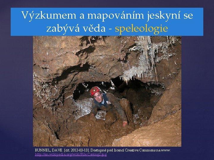 Výzkumem a mapováním jeskyní se zabývá věda - speleologie BUNNEL, DAVE. [cit. 2012 -03