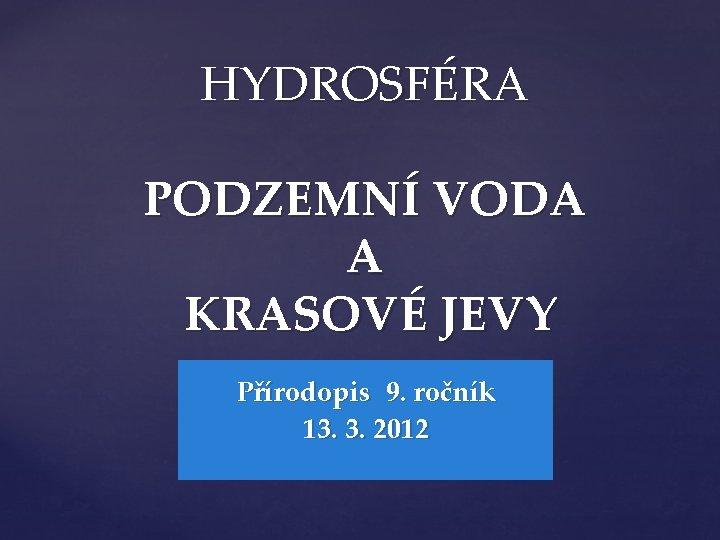 HYDROSFÉRA PODZEMNÍ VODA A KRASOVÉ JEVY Přírodopis 9. ročník 13. 3. 2012
