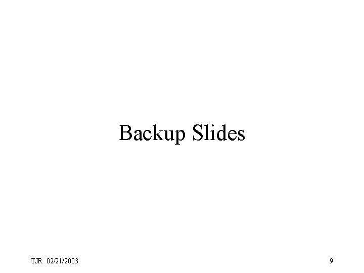 Backup Slides TJR 02/21/2003 9