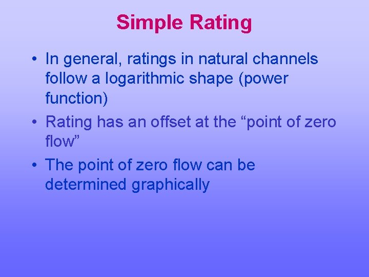 Simple Rating • In general, ratings in natural channels follow a logarithmic shape (power