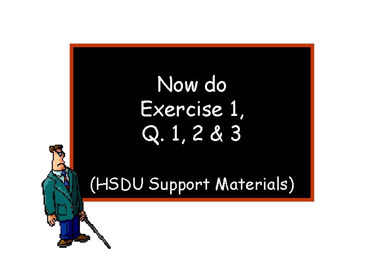 Now do Exercise 1, Q. 1, 2 & 3 (HSDU Support Materials)