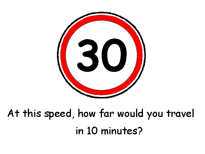 30 At this speed, would you travel What'show the far speed limit? 2 hours?