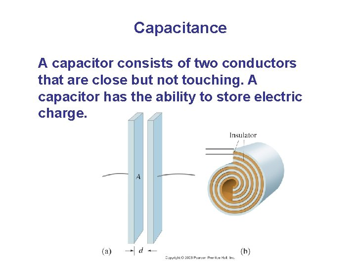 Capacitance A capacitor consists of two conductors that are close but not touching. A