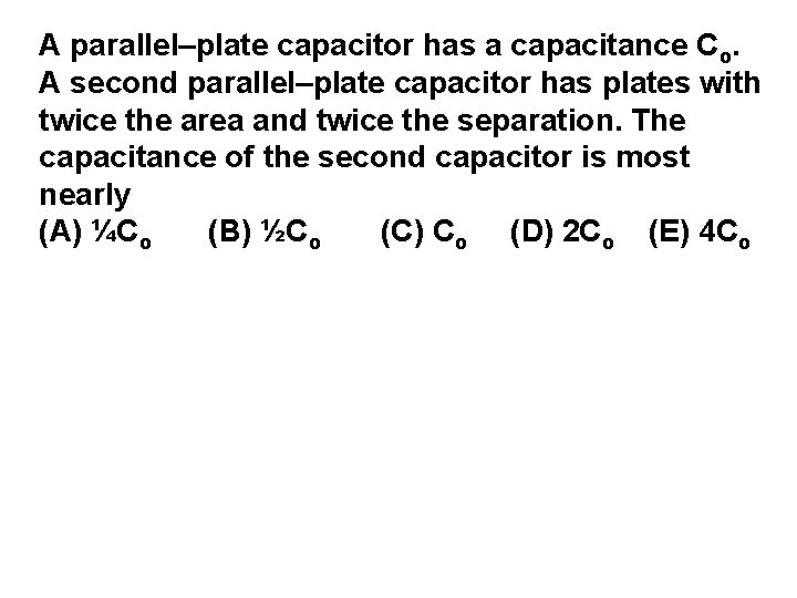 A parallel–plate capacitor has a capacitance Co. A second parallel–plate capacitor has plates with