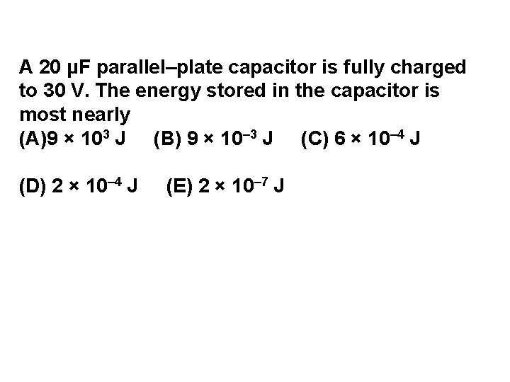 A 20 μF parallel–plate capacitor is fully charged to 30 V. The energy stored