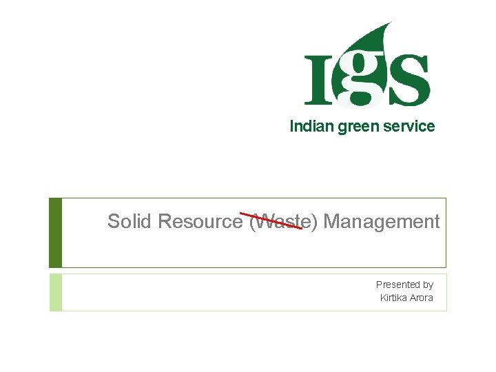 Indian green service Solid Resource (Waste) Management Presented by Kirtika Arora