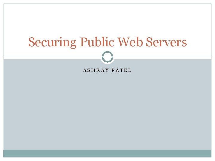 Securing Public Web Servers ASHRAY PATEL