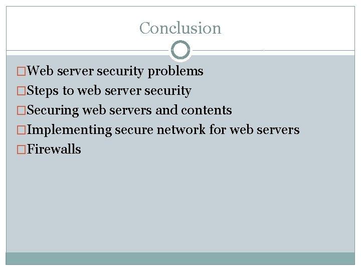Conclusion �Web server security problems �Steps to web server security �Securing web servers and