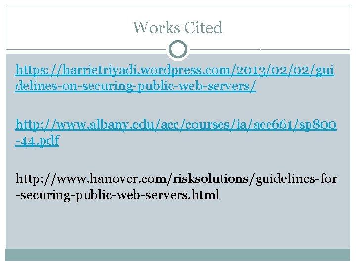 Works Cited https: //harrietriyadi. wordpress. com/2013/02/02/gui delines-on-securing-public-web-servers/ http: //www. albany. edu/acc/courses/ia/acc 661/sp 800 -44.