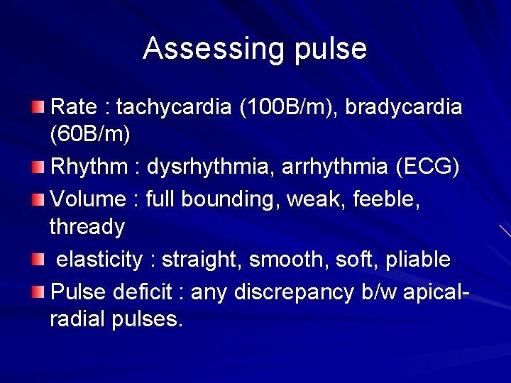 Assessing pulse Rate : tachycardia (100 B/m), bradycardia (60 B/m) Rhythm : dysrhythmia, arrhythmia