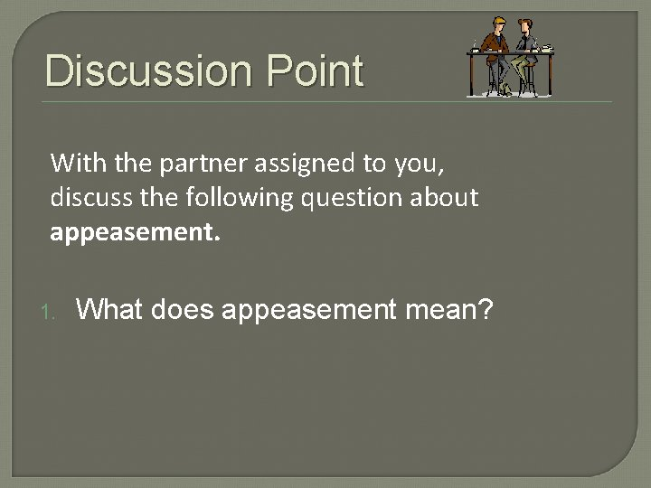 Discussion Point With the partner assigned to you, discuss the following question about appeasement.