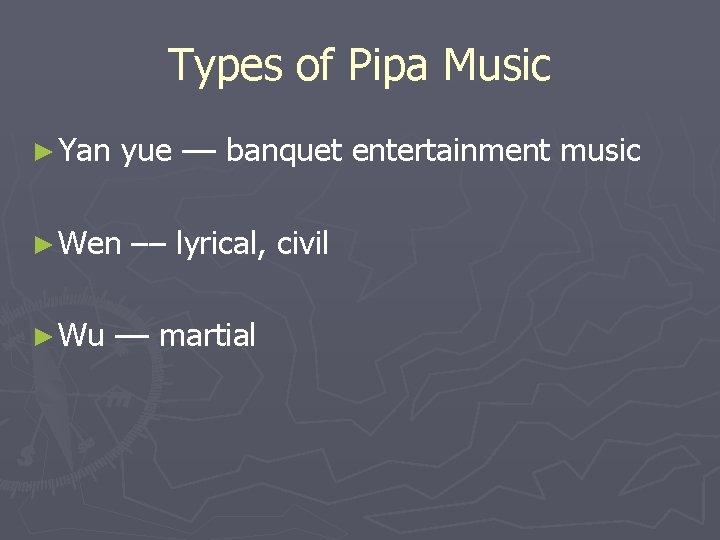 Types of Pipa Music ► Yan yue –– banquet entertainment music ► Wen ►