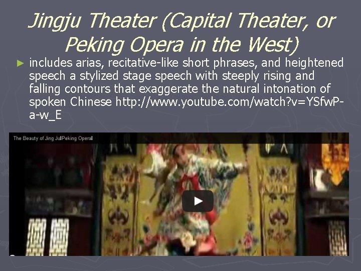 Jingju Theater (Capital Theater, or Peking Opera in the West) ► includes arias, recitative-like