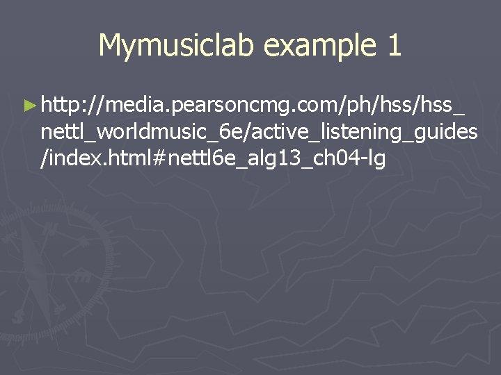 Mymusiclab example 1 ► http: //media. pearsoncmg. com/ph/hss_ nettl_worldmusic_6 e/active_listening_guides /index. html#nettl 6 e_alg