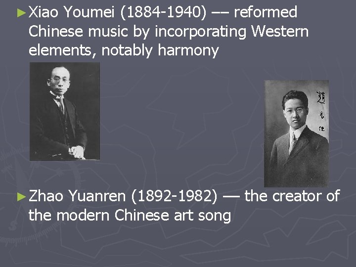 ► Xiao Youmei (1884 -1940) –– reformed Chinese music by incorporating Western elements, notably